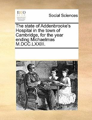 The State of Addenbrooke's Hospital in the Town of Cambridge, for the Year Ending Michaelmas M.DCC.LXXIII