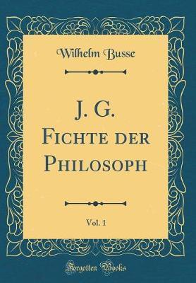 J. G. Fichte der Philosoph, Vol. 1 (Classic Reprint)