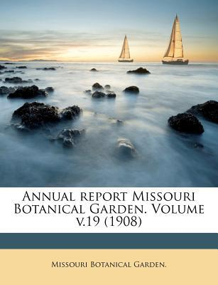 Annual Report Missouri Botanical Garden. Volume V.19 (1908)