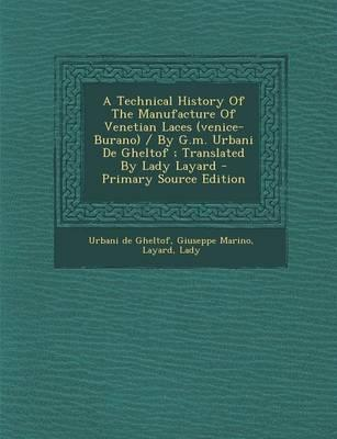 A Technical History of the Manufacture of Venetian Laces (Venice- Burano) / By G.M. Urbani de Gheltof; Translated by Lady Layard - Primary Source Ed