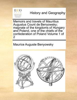 Memoirs and Travels of Mauritius Augustus Count de Benyowsky; Magnate of the Kingdoms of Hungary and Poland, One of the Chiefs of the Confederation of