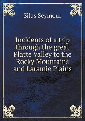 Incidents of a Trip Through the Great Platte Valley to the Rocky Mountains and Laramie Plains