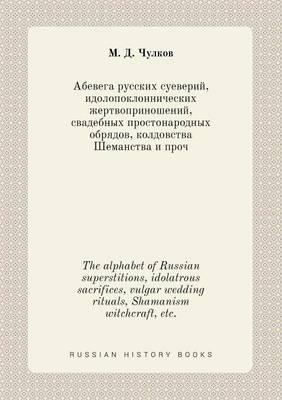 The Alphabet of Russian Superstitions, Idolatrous Sacrifices, Vulgar Wedding Rituals, Shamanism Witchcraft, Etc.