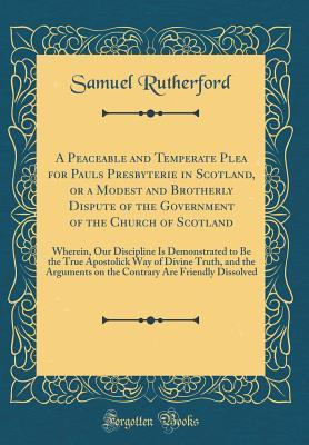 A Peaceable and Temperate Plea for Pauls Presbyterie in Scotland, or a Modest and Brotherly Dispute of the Government of the Church of Scotland