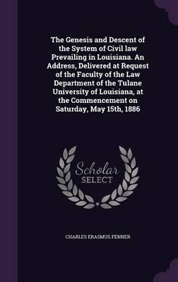 The Genesis and Descent of the System of Civil Law Prevailing in Louisiana. an Address, Delivered at Request of the Faculty of the Law Department of ... the Commencement on Saturday, May 15th, 1886