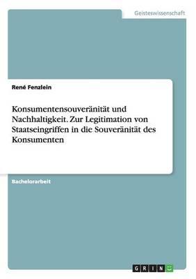 Konsumentensouveränität und Nachhaltigkeit. Zur Legitimation von Staatseingriffen in die Souveränität des Konsumenten