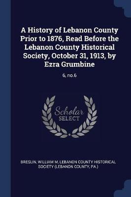 A History of Lebanon County Prior to 1876, Read Before the Lebanon County Historical Society, October 31, 1913, by Ezra Grumbine