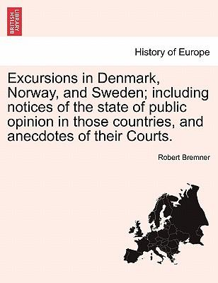 Excursions in Denmark, Norway, and Sweden; including notices of the state of public opinion in those countries, and anecdotes of their Courts. VOL. II