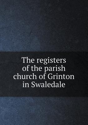 The Registers of the Parish Church of Grinton in Swaledale
