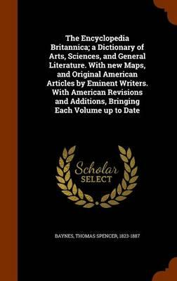 The Encyclopedia Britannica; A Dictionary of Arts, Sciences, and General Literature. with New Maps, and Original American Articles by Eminent Writers. Additions, Bringing Each Volume Up to Date