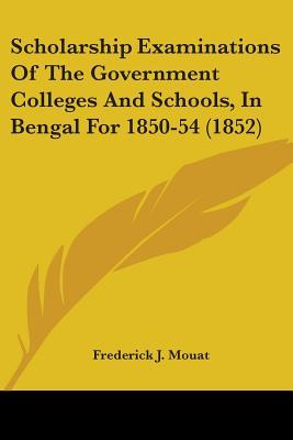 Scholarship Examinations of the Government Colleges and Schools, in Bengal for 1850-54