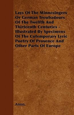 Lays Of The Minnesingers Or German Troubadours Of The Twelfth And Thirteenth Centuries - Illustrated By Specimens Of The Cotemporary Lyric Poetry Of Provence And Other Parts Of Europe