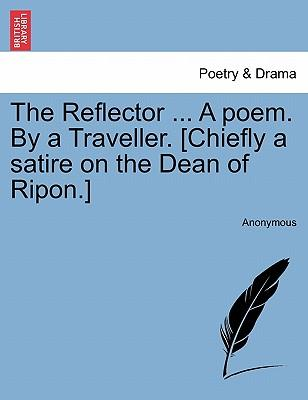 The Reflector ... A poem. By a Traveller. [Chiefly a satire on the Dean of Ripon.]
