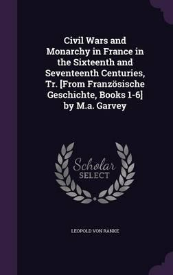 Civil Wars and Monarchy in France in the Sixteenth and Seventeenth Centuries, Tr. [From Franzosische Geschichte, Books 1-6] by M.A. Garvey