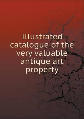 Illustrated Catalogue of the Very Valuable Antique Art Property