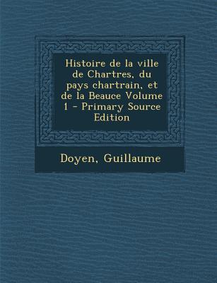 Histoire de La Ville de Chartres, Du Pays Chartrain, Et de La Beauce Volume 1
