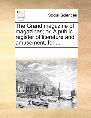 The Grand Magazine of Magazines; Or, a Public Register of Literature and Amusement, for