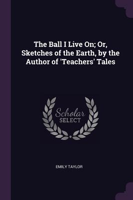 The Ball I Live On; Or, Sketches of the Earth, by the Author of 'teachers' Tales