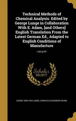 Technical Methods of Chemical Analysis. Edited by George Lunge in Collaboration with E. Adam, [And Others] English Translation from the Latest German ... English Conditions of Manufacture; V.02 PT.01