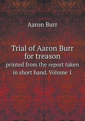 Trial of Aaron Burr for Treason Printed from the Report Taken in Short Hand. Volume 1