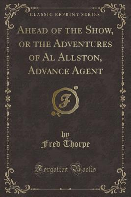 Ahead of the Show, or the Adventures of Al Allston, Advance Agent (Classic Reprint)