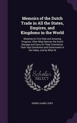 Memoirs of the Dutch Trade in All the States, Empires, and Kingdoms in the World