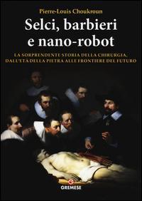 Selci, barbieri e nano-robot. La sorprendente storia della chirurgia, dall'età della pietra alle frontiere del futuro