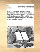 A Bill for the Better Regulation and Government of the Pilots Conducting Ships and Vessels to and Out of the Port of King's Lynn, and of the Bridgemen Conducting Gangs of Lighters Or Barges to and from the Same