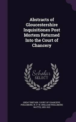 Abstracts of Gloucestershire Inquisitiones Post Mortem Returned Into the Court of Chancery