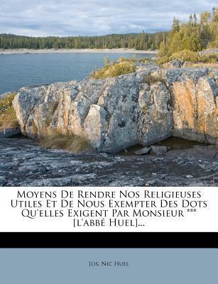 Moyens de Rendre Nos Religieuses Utiles Et de Nous Exempter Des Dots Qu'elles Exigent Par Monsieur *** [L'abb Huel]...
