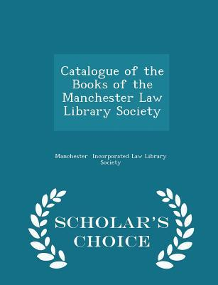 Catalogue of the Books of the Manchester Law Library Society - Scholar's Choice Edition