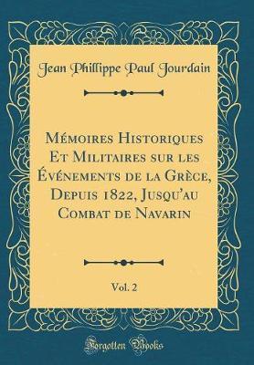 Mémoires Historiques Et Militaires sur les Événements de la Grèce, Depuis 1822, Jusqu'au Combat de Navarin, Vol. 2 (Classic Reprint)