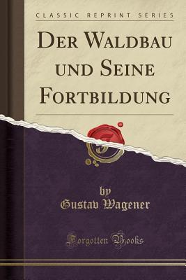 Der Waldbau und Seine Fortbildung (Classic Reprint)