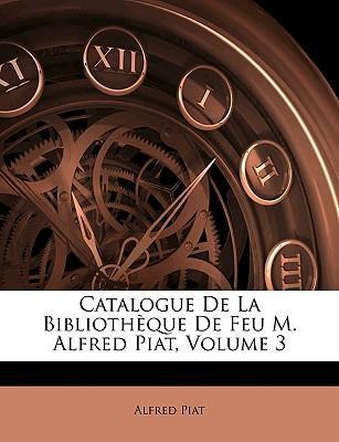 Catalogue de La Bibliothque de Feu M. Alfred Piat, Volume 3