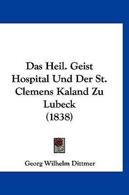 Das Heil. Geist Hospital Und Der St. Clemens Kaland Zu Lubeck (1838)