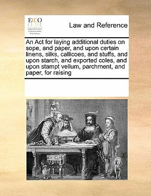 An ACT for Laying Additional Duties on Sope, and Paper, and Upon Certain Linens, Silks, Callicoes, and Stuffs, and Upon Starch, and Exported Coles, ... Vellum, Parchment, and Paper, for Raising