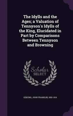 The Idylls and the Ages; A Valuation of Tennyson's Idylls of the King, Elucidated in Part by Comparisons Between Tennyson and Browning