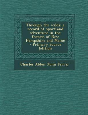 Through the Wilds; A Record of Sport and Adventure in the Forests of New Hampshire and Maine - Primary Source Edition