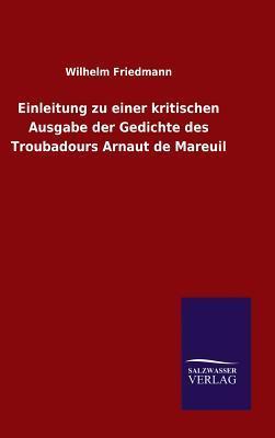 Einleitung zu einer kritischen Ausgabe der Gedichte des Troubadours Arnaut de Mareuil