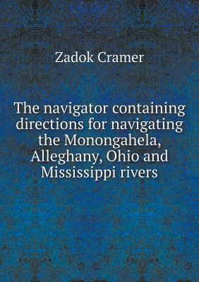 The Navigator Containing Directions for Navigating the Monongahela, Alleghany, Ohio and Mississippi Rivers