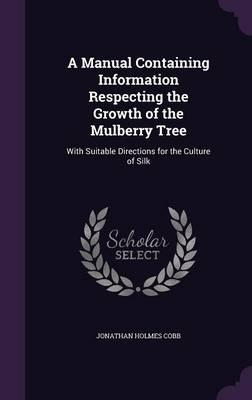 A Manual Containing Information Respecting the Growth of the Mulberry Tree, with Suitable Directions for the Culture of Silk
