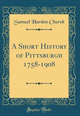 A Short History of Pittsburgh 1758-1908 (Classic Reprint)