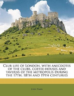 Club Life of London, with Anecdotes of the Clubs, Coffee-Houses and Taverns of the Metropolis During the 17th, 18th and 19th Centuries