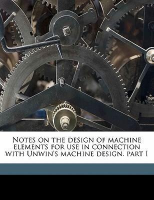 Notes on the Design of Machine Elements for Use in Connection with Unwin's Machine Design. Part I