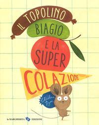 Il topolino Biagio e la super colazione. Ediz. a colori
