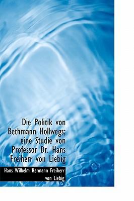 Die Politik Von Bethmann Hollwegs; Eine Studie Von Professor Dr. Hans Freiherr Von Liebig
