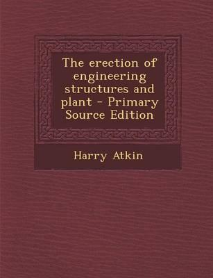 The Erection of Engineering Structures and Plant - Primary Source Edition