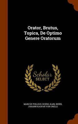 Orator, Brutus, Topica, de Optimo Genere Oratorum