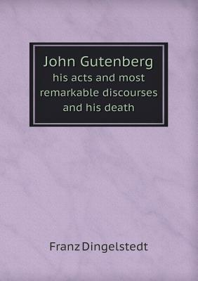 John Gutenberg His Acts and Most Remarkable Discourses and His Death