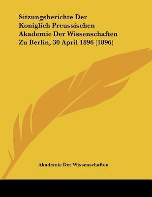 Sitzungsberichte Der Koniglich Preussischen Akademie Der Wissenschaften Zu Berlin, 30 April 1896 (1896)